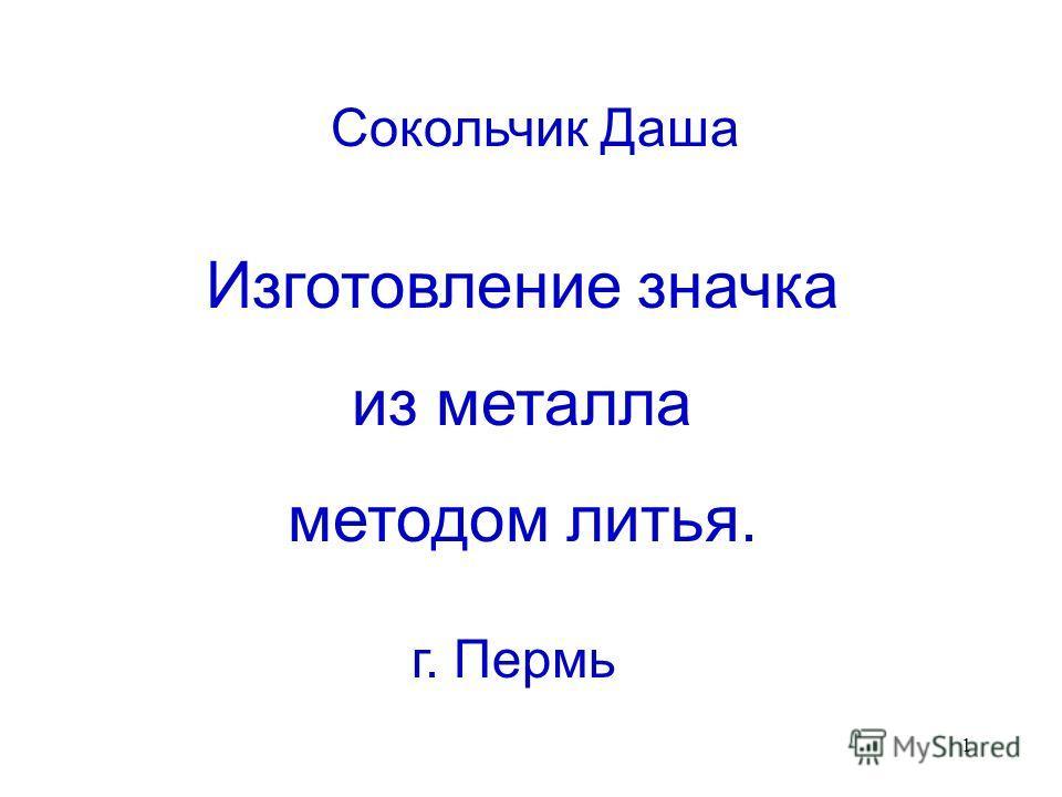 1 г. Пермь Сокольчик Даша Изготовление значка из металла методом литья.