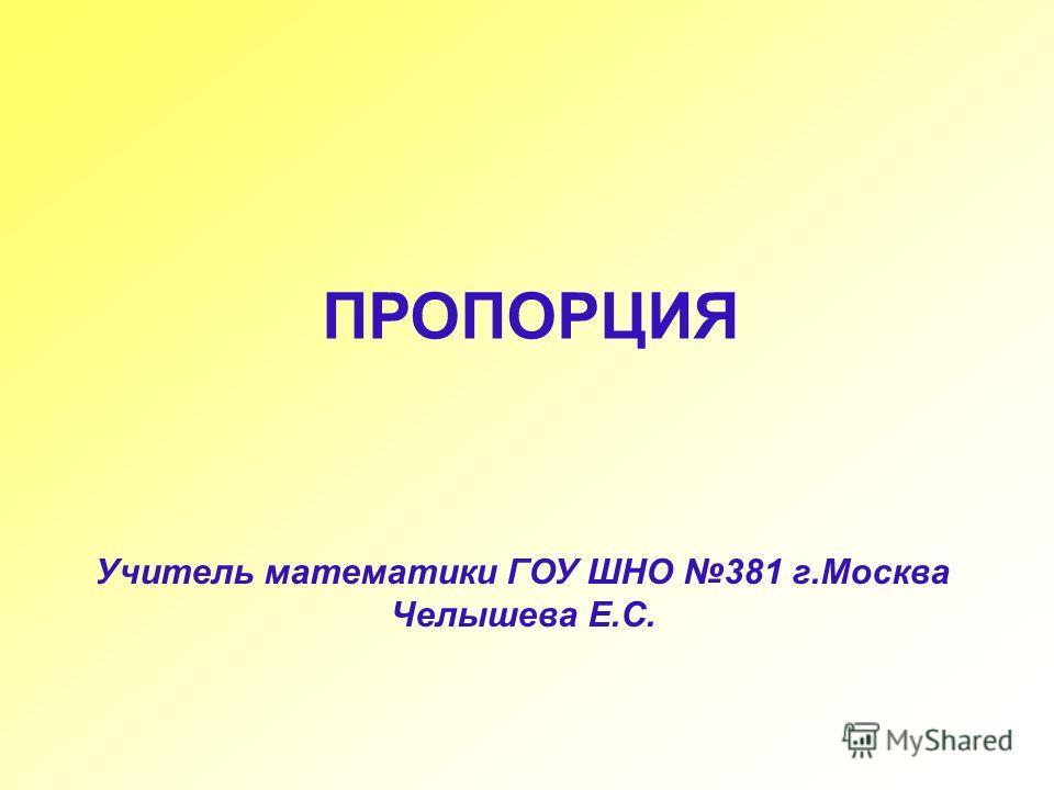 Учитель математики ГОУ ШНО 381 г.Москва Челышева Е.С. ПРОПОРЦИЯ