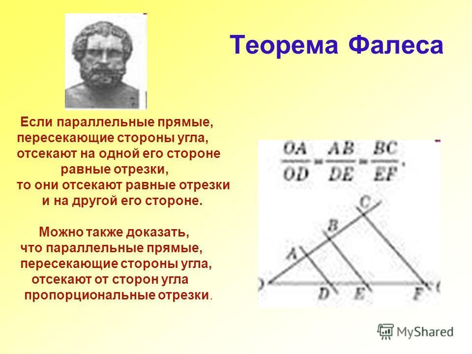 Теорема Фалеса Если параллельные прямые, пересекающие стороны угла, отсекают на одной его стороне равные отрезки, то они отсекают равные отрезки и на другой его стороне. Можно также доказать, что параллельные прямые, пересекающие стороны угла, отсека