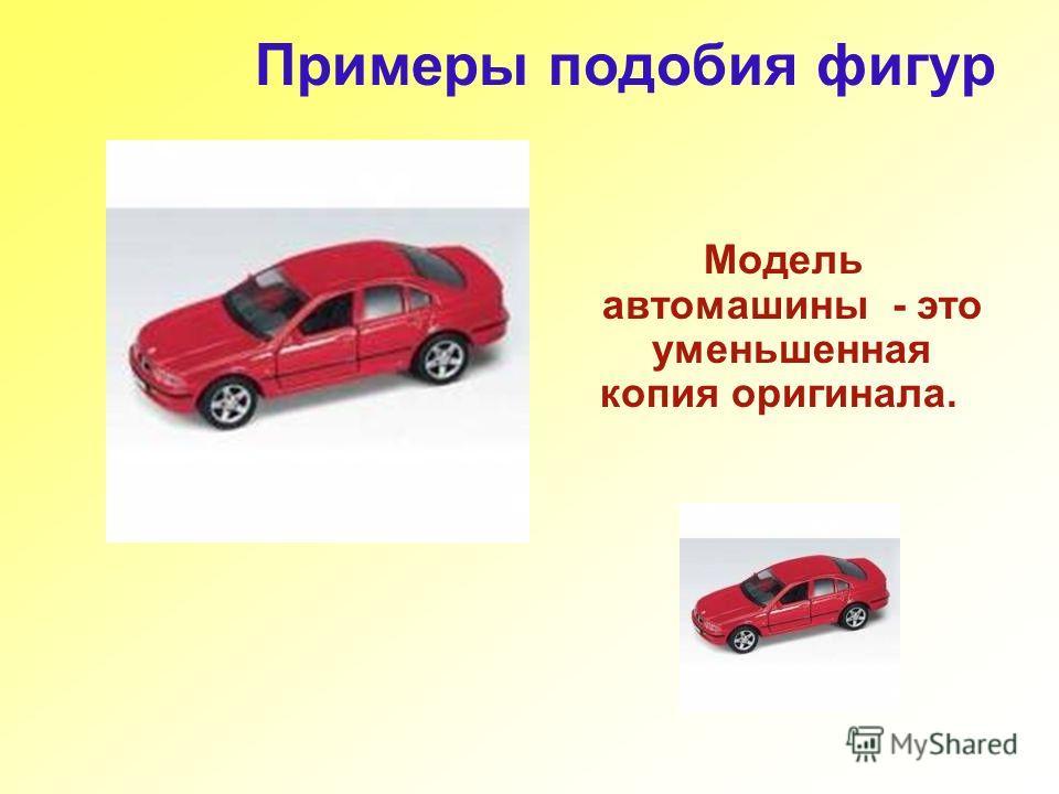 Примеры подобия фигур Модель автомашины - это уменьшенная копия оригинала.