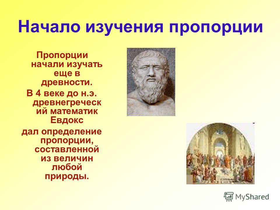 Начало изучения пропорции Пропорции начали изучать еще в древности. В 4 веке до н.э. древнегреческ ий математик Евдокс дал определение пропорции, составленной из величин любой природы.