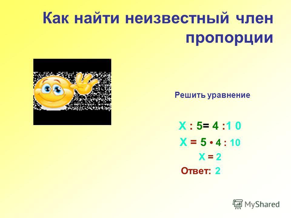 Как найти неизвестный член пропорции Решить уравнение Х : 5= 4 :1 0 Х = 5 4 : 10 Х = 2 Ответ: 2