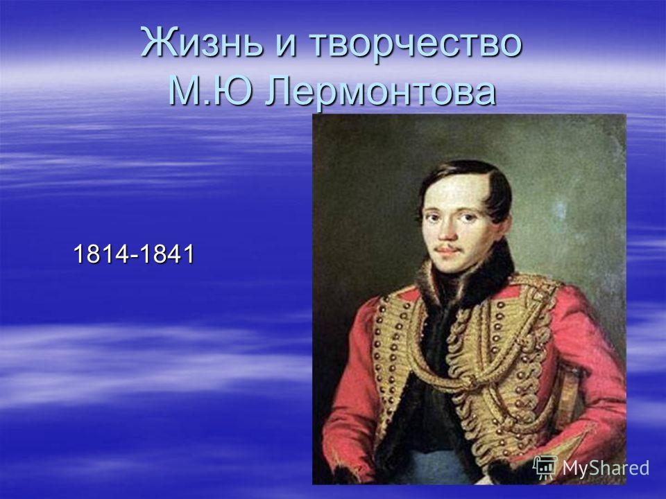 Жизнь и творчество М.Ю Лермонтова 1814-1841 1814-1841