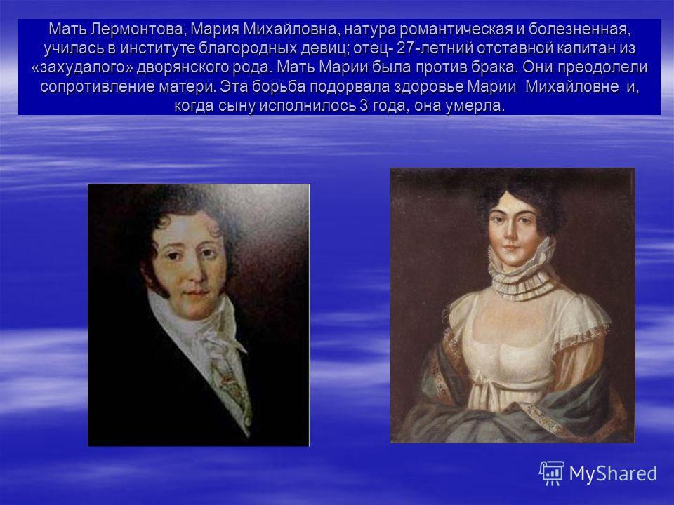 Мать Лермонтова, Мария Михайловна, натура романтическая и болезненная, училась в институте благородных девиц; отец- 27-летний отставной капитан из «захудалого» дворянского рода. Мать Марии была против брака. Они преодолели сопротивление матери. Эта б
