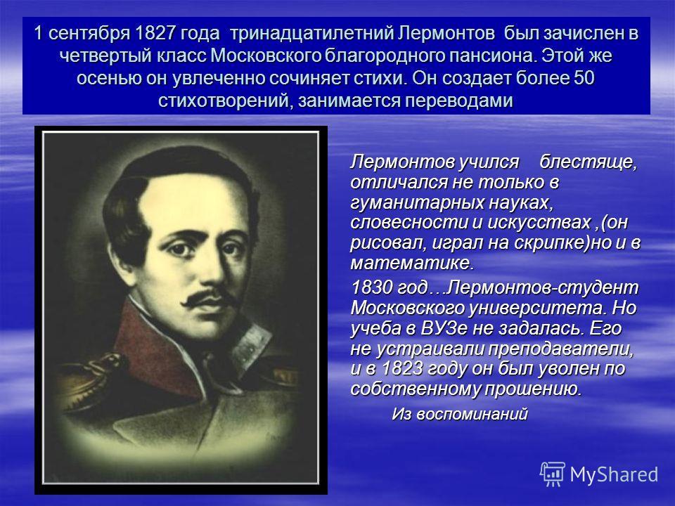 1 сентября 1827 года тринадцатилетний Лермонтов был зачислен в четвертый класс Московского благородного пансиона. Этой же осенью он увлеченно сочиняет стихи. Он создает более 50 стихотворений, занимается переводами Лермонтов учился блестяще, отличалс