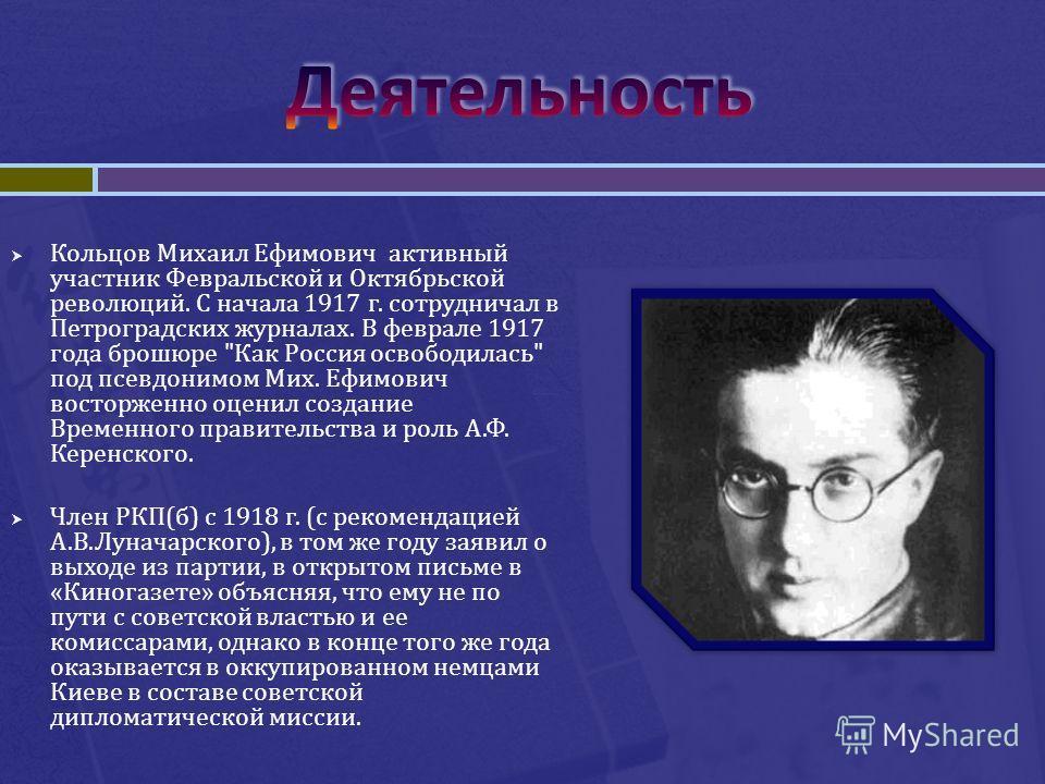 Кольцов Михаил Ефимович активный участник Февральской и Октябрьской революций. С начала 1917 г. сотрудничал в Петроградских журналах. В феврале 1917 года брошюре