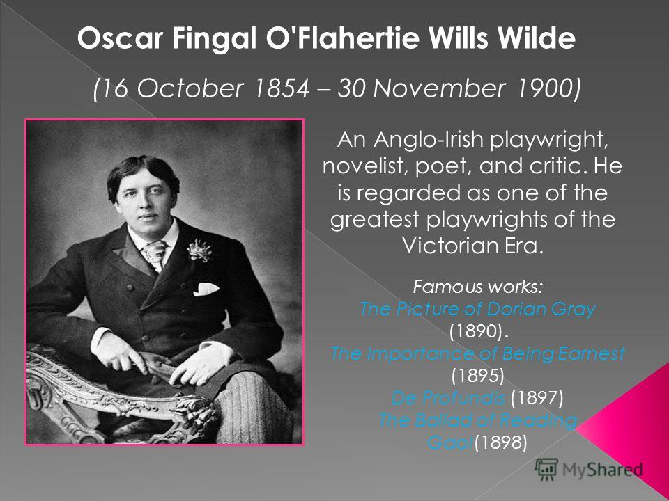 An Anglo-Irish playwright, novelist, poet, and critic. He is regarded as one of the greatest playwrights of the Victorian Era. Oscar Fingal O'Flahertie Wills Wilde (16 October 1854 – 30 November 1900) Famous works: The Picture of Dorian Gray (1890).