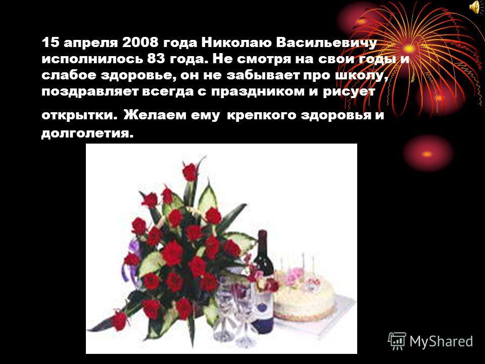 15 апреля 2008 года Николаю Васильевичу исполнилось 83 года. Не смотря на свои годы и слабое здоровье, он не забывает про школу, поздравляет всегда с праздником и рисует открытки. Желаем ему крепкого здоровья и долголетия.