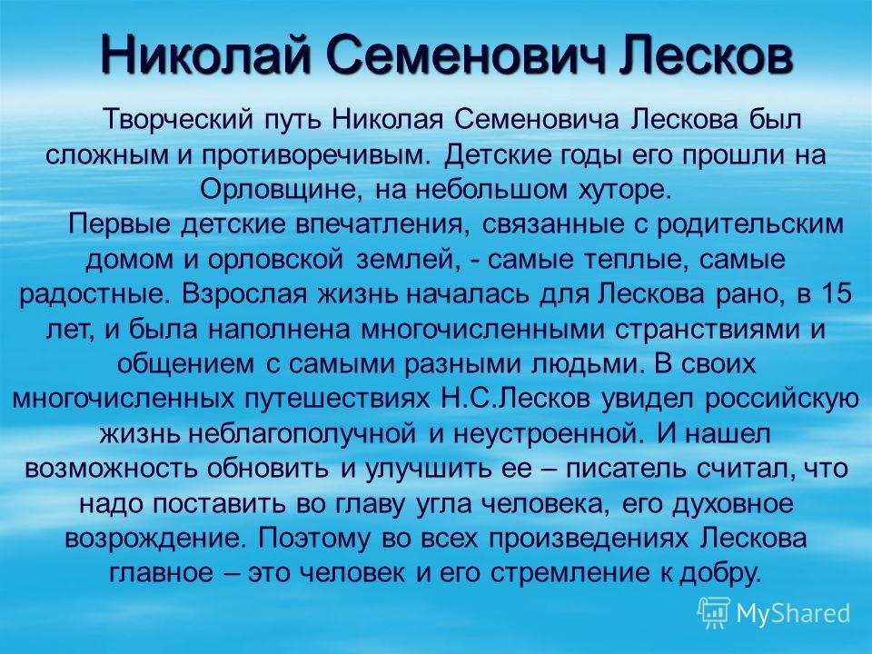 Творческий путь Николая Семеновича Лескова был сложным и противоречивым. Детские годы его прошли на Орловщине, на небольшом хуторе. Первые детские впечатления, связанные с родительским домом и орловской землей, - самые теплые, самые радостные. Взросл