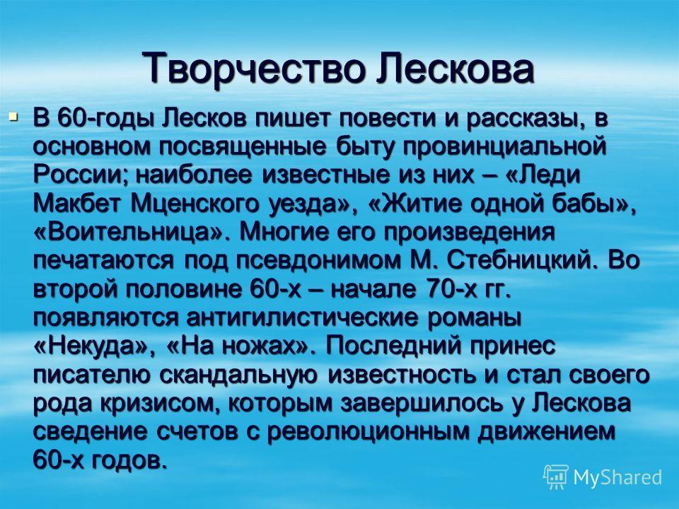 Творчество Лескова В 60-годы Лесков пишет повести и рассказы, в основном посвященные быту провинциальной России; наиболее известные из них – «Леди Макбет Мценского уезда», «Житие одной бабы», «Воительница». Многие его произведения печатаются под псев