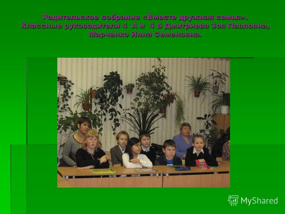 Родительское собрание «Вместе дружная семья». Классные руководители 4 А и 4 Б Дмитриева Зоя Павловна, Марченко Инна Семеновна.