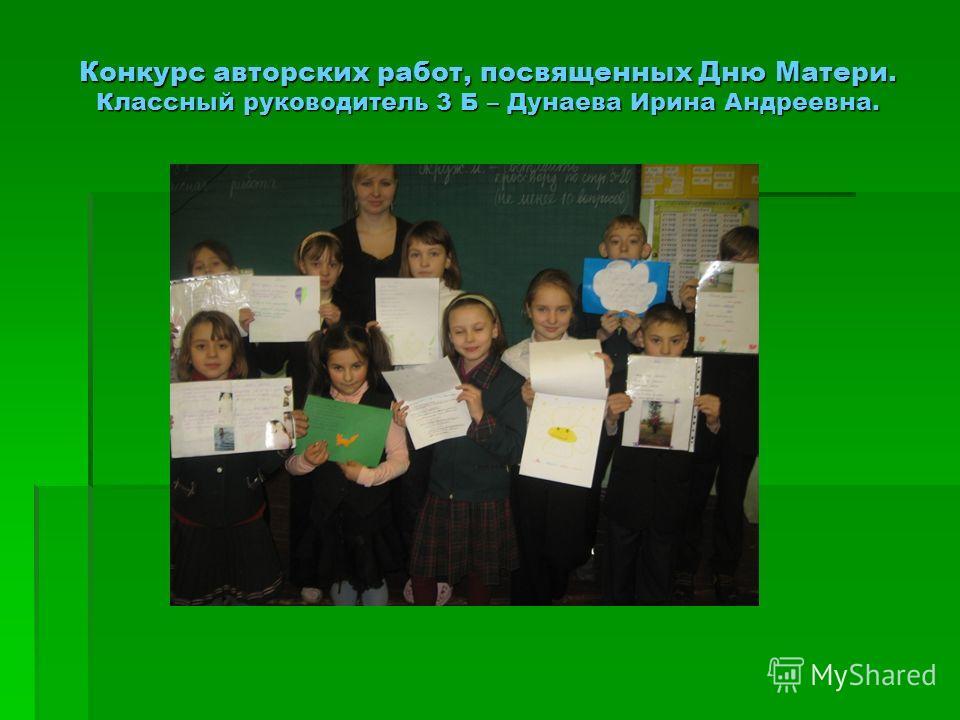 Конкурс авторских работ, посвященных Дню Матери. Классный руководитель 3 Б – Дунаева Ирина Андреевна.