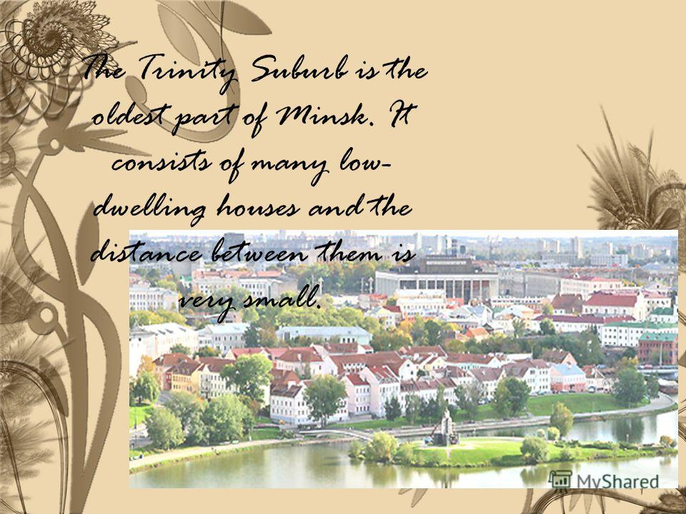The Trinity Suburb is the oldest part of Minsk. It consists of many low- dwelling houses and the distance between them is very small.