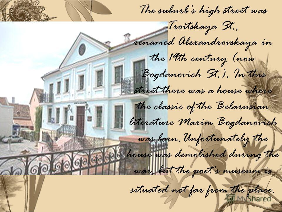 The suburbs high street was Troitskaya St., renamed Alexandrovskaya in the 19th century (now Bogdanovich St.). In this street there was a house where the classic of the Belarusian literature Maxim Bogdanovich was born.Unfortunately the house was demo