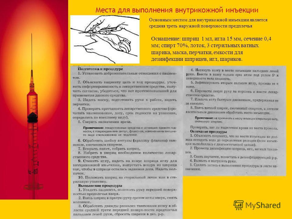 Места для выполнения внутрикожной инъекции Основным местом для внутрикожной инъекции является средняя треть наружной поверхности предплечья Оснащение: шприц 1 мл, игла 15 мм, сечение 0,4 мм; спирт 70%, лоток, 3 стерильных ватных шарика, маска, перчат
