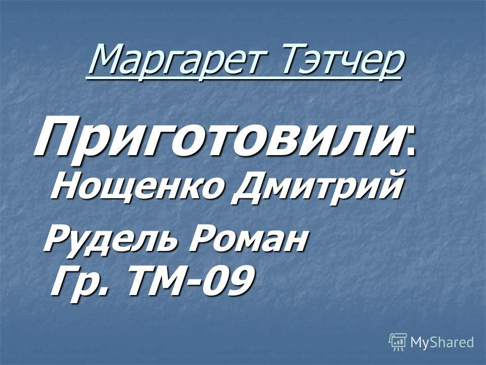 Маргарет Тэтчер Приготовили: Нощенко Дмитрий Рудель Роман Гр. ТМ-09 Рудель Роман Гр. ТМ-09