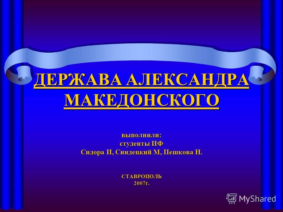 ДЕРЖАВА АЛЕКСАНДРА МАКЕДОНСКОГО выполнили: студенты ИФ Сидора И, Синдецкий М, Пешкова Н. СТАВРОПОЛЬ 2007г.