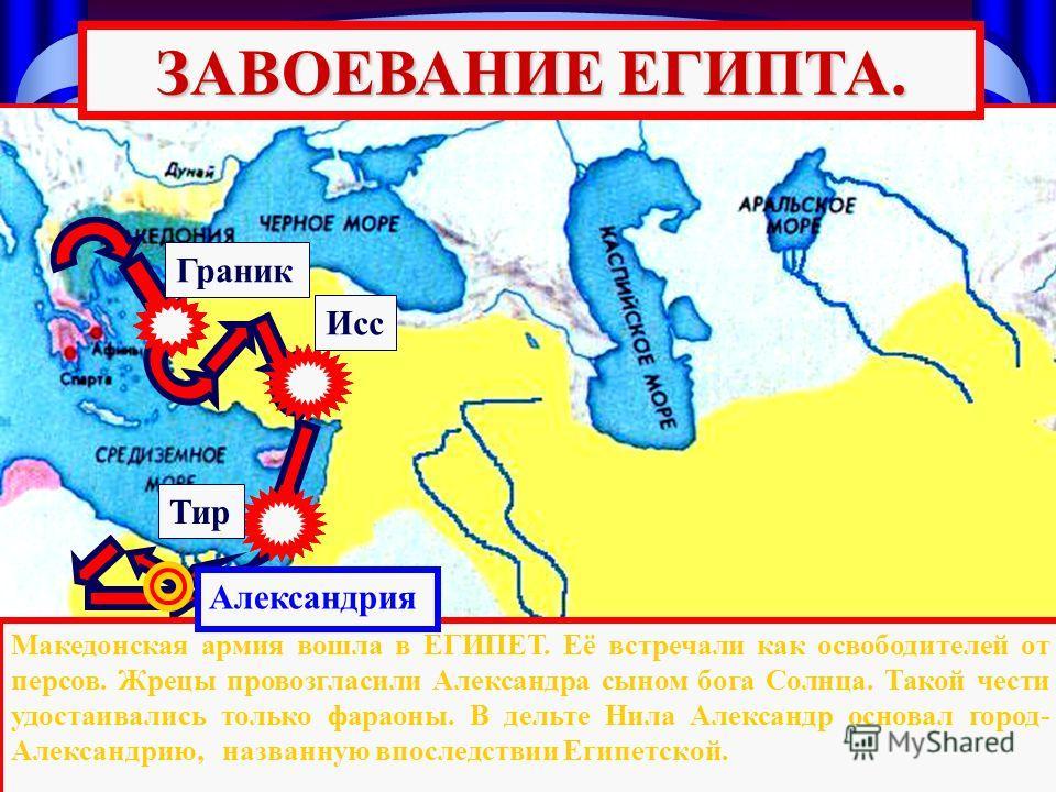 Тир Исс Граник ЗАВОЕВАНИЕ ЕГИПТА. Македонская армия вошла в ЕГИПЕТ. Её встречали как освободителей от персов. Жрецы провозгласили Александра сыном бога Солнца. Такой чести удостаивались только фараоны. В дельте Нила Александр основал город- Александр