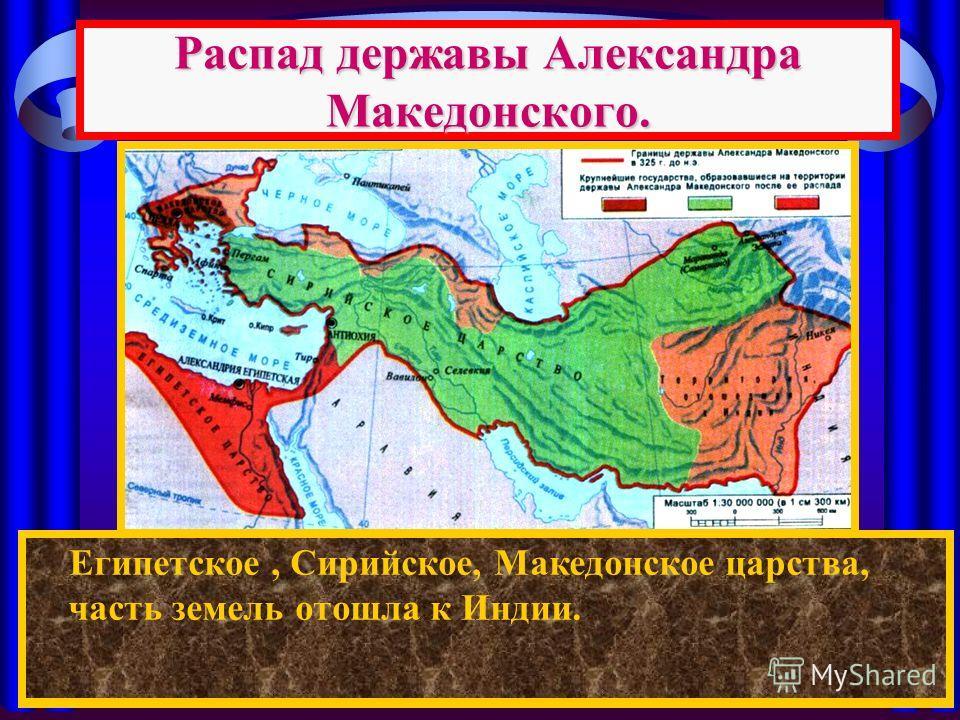 Распад державы Александра Македонского. После смерти Александра между его полководцами началась борьба за власть. Держава Александра распалась на: Египетское, Сирийское, Македонское царства, часть земель отошла к Индии.