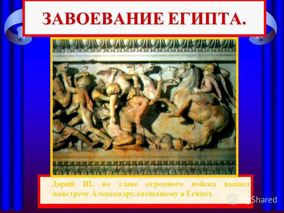 Одержав победу, Александр вторгся в Малую Азию и легко покорял один город за другим. ЗАВОЕВАНИЕ ЕГИПТА. Дарий III, во главе огромного войска вышел навстречу Александру, спешащему в Египет.