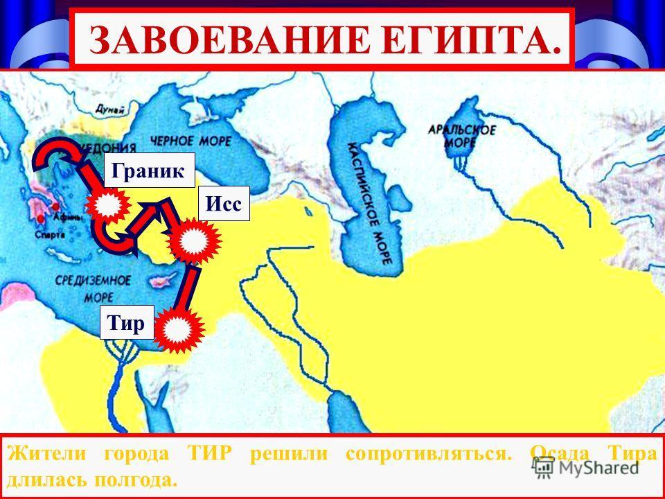 Тир Исс Граник Жители города ТИР решили сопротивляться. Осада Тира длилась полгода. ЗАВОЕВАНИЕ ЕГИПТА.
