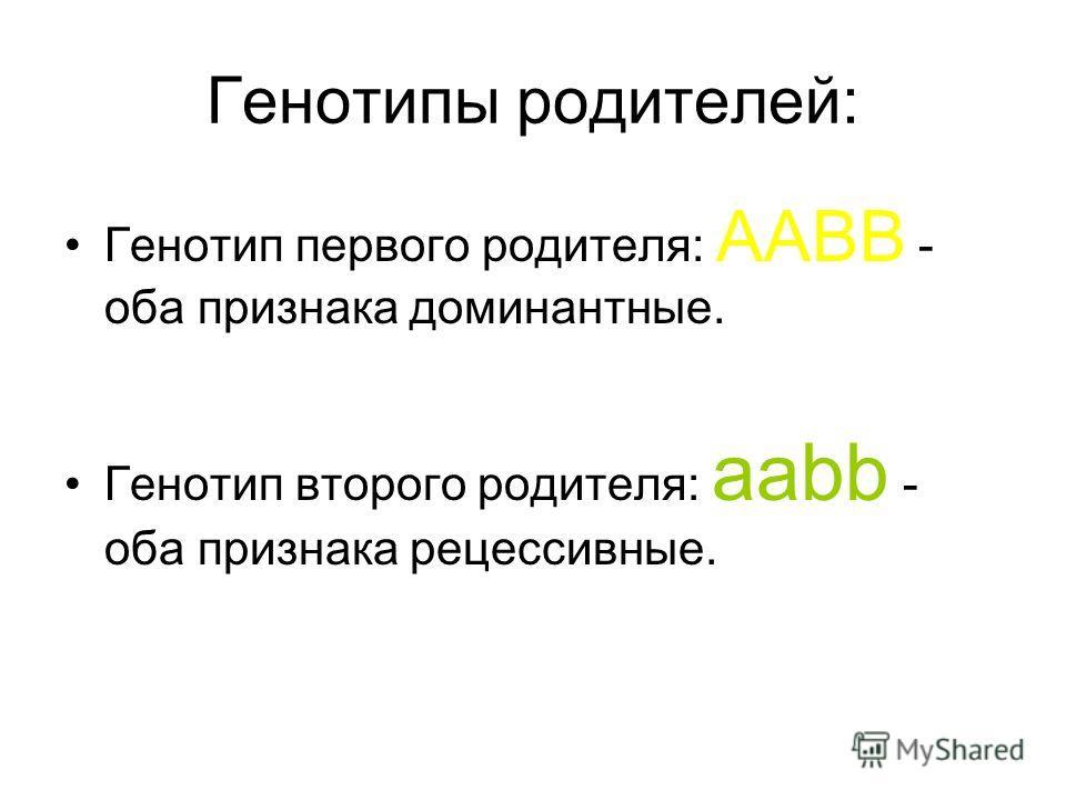 Генотипы родителей: Генотип первого родителя: AABB - оба признака доминантные. Генотип второго родителя: aabb - оба признака рецессивные.