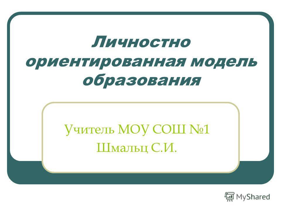 Личностно ориентированная модель образования Учитель МОУ СОШ 1 Шмальц С.И.