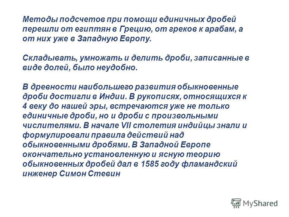 Методы подсчетов при помощи единичных дробей перешли от египтян в Грецию, от греков к арабам, а от них уже в Западную Европу. Складывать, умножать и делить дроби, записанные в виде долей, было неудобно. В древности наибольшего развития обыкновенные д