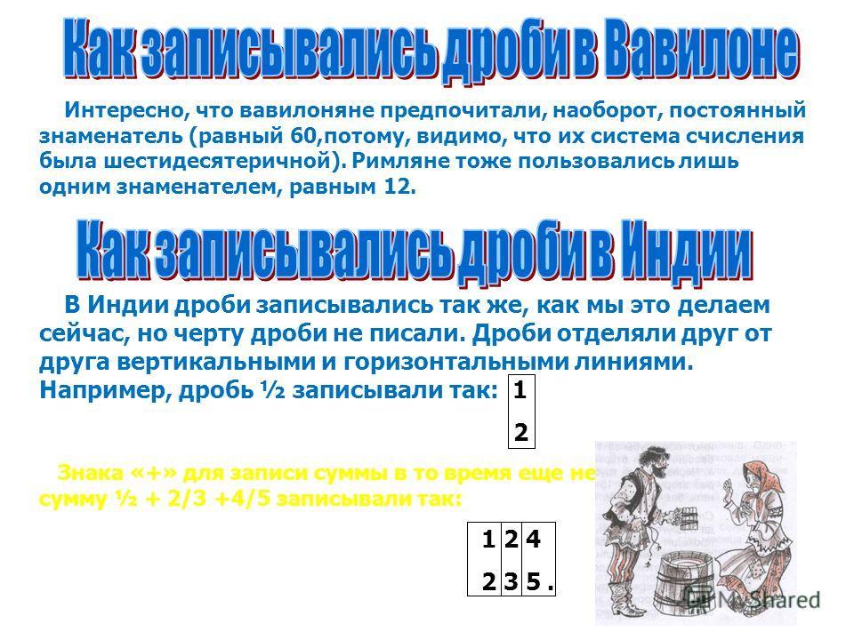 Интересно, что вавилоняне предпочитали, наоборот, постоянный знаменатель (равный 60,потому, видимо, что их система счисления была шестидесятеричной). Римляне тоже пользовались лишь одним знаменателем, равным 12. В Индии дроби записывались так же, как