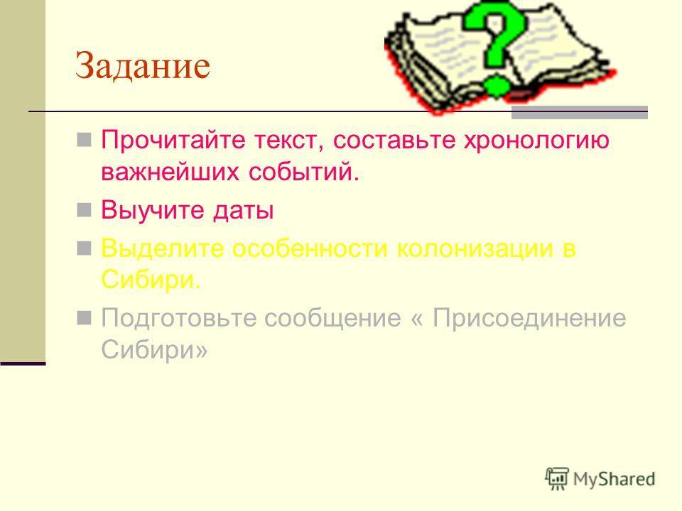 Задание Прочитайте текст, составьте хронологию важнейших событий. Выучите даты Выделите особенности колонизации в Сибири. Подготовьте сообщение « Присоединение Сибири»
