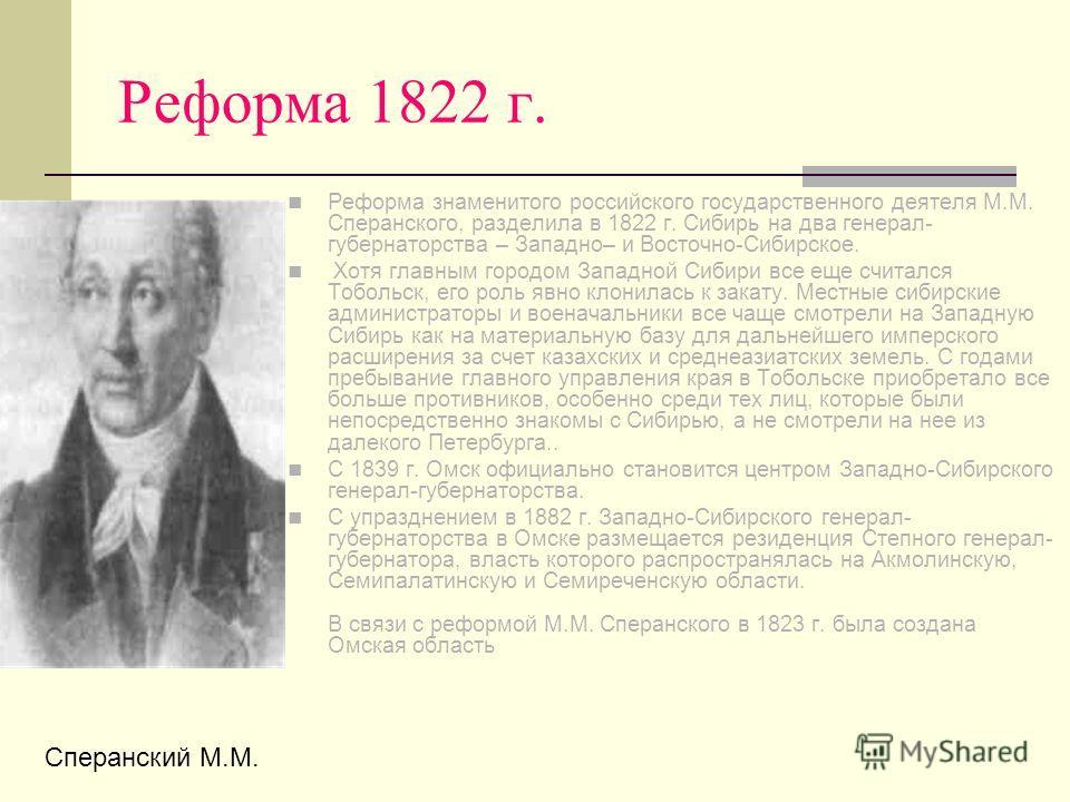 Реформа 1822 г. Реформа знаменитого российского государственного деятеля М.М. Сперанского, разделила в 1822 г. Сибирь на два генерал- губернаторства – Западно– и Восточно-Сибирское. Хотя главным городом Западной Сибири все еще считался Тобольск, его