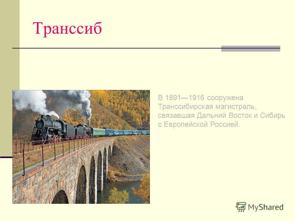 Транссиб В 18911916 сооружена Транссибирская магистраль, связавшая Дальний Восток и Сибирь с Европейской Россией.