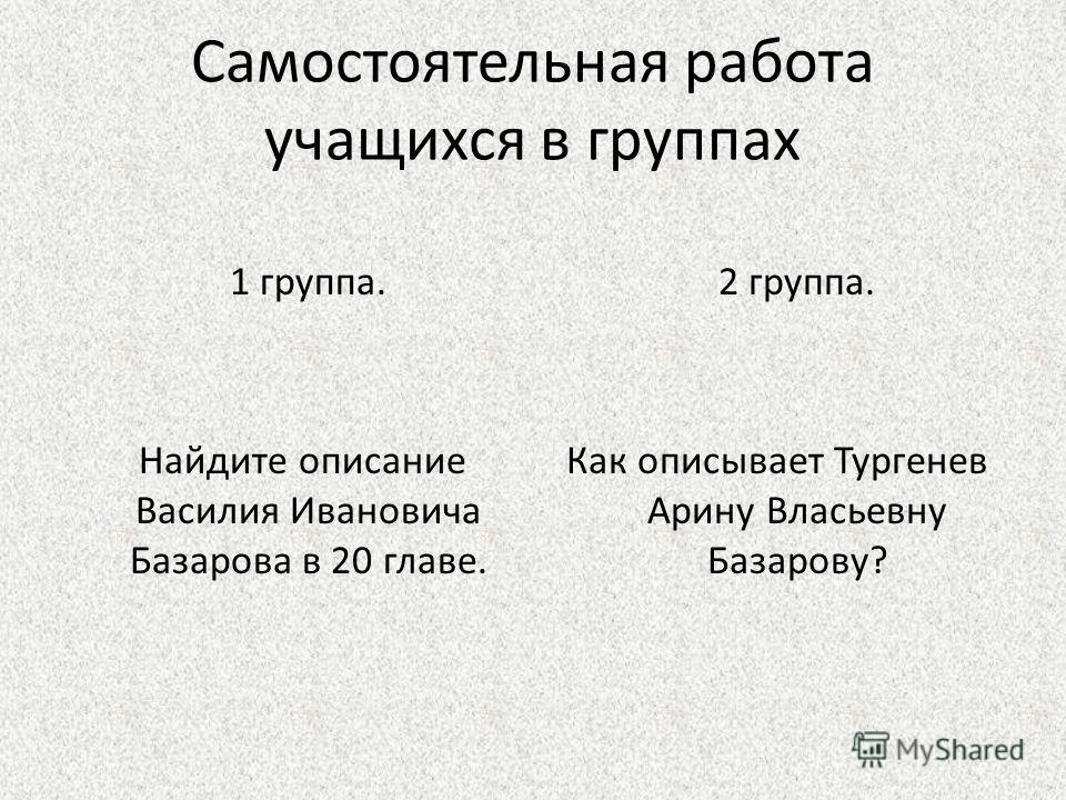 Самостоятельная работа учащихся в группах 1 группа. Найдите описание Василия Ивановича Базарова в 20 главе. 2 группа. Как описывает Тургенев Арину Власьевну Базарову?