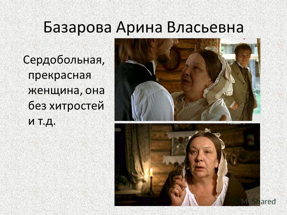 Базарова Арина Власьевна Сердобольная, прекрасная женщина, она без хитростей и т.д.