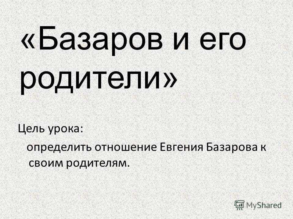 Цель урока: определить отношение Евгения Базарова к своим родителям. «Базаров и его родители»