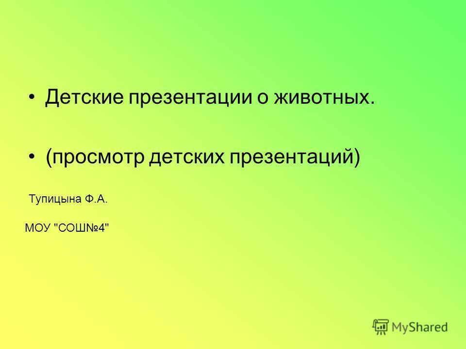 Детские презентации о животных. (просмотр детских презентаций) Тупицына Ф.А. МОУ СОШ4