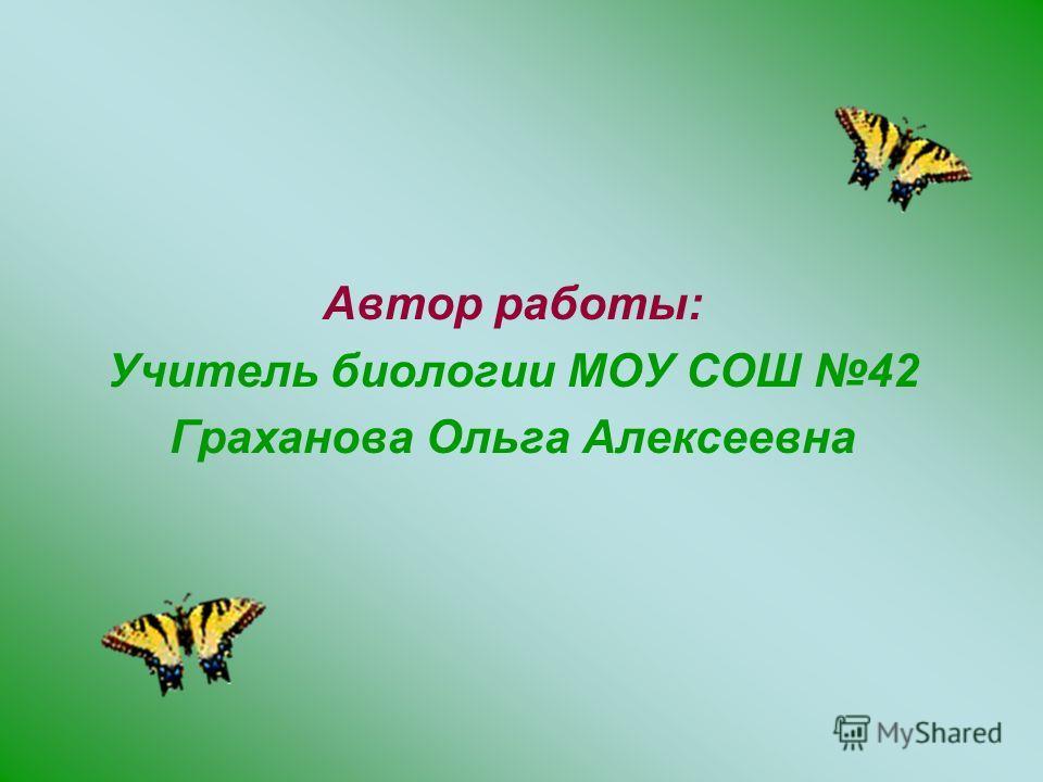 Автор работы: Учитель биологии МОУ СОШ 42 Граханова Ольга Алексеевна