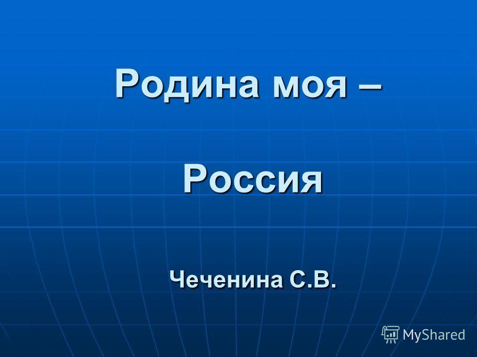 Родина моя – Россия Чеченина С.В.