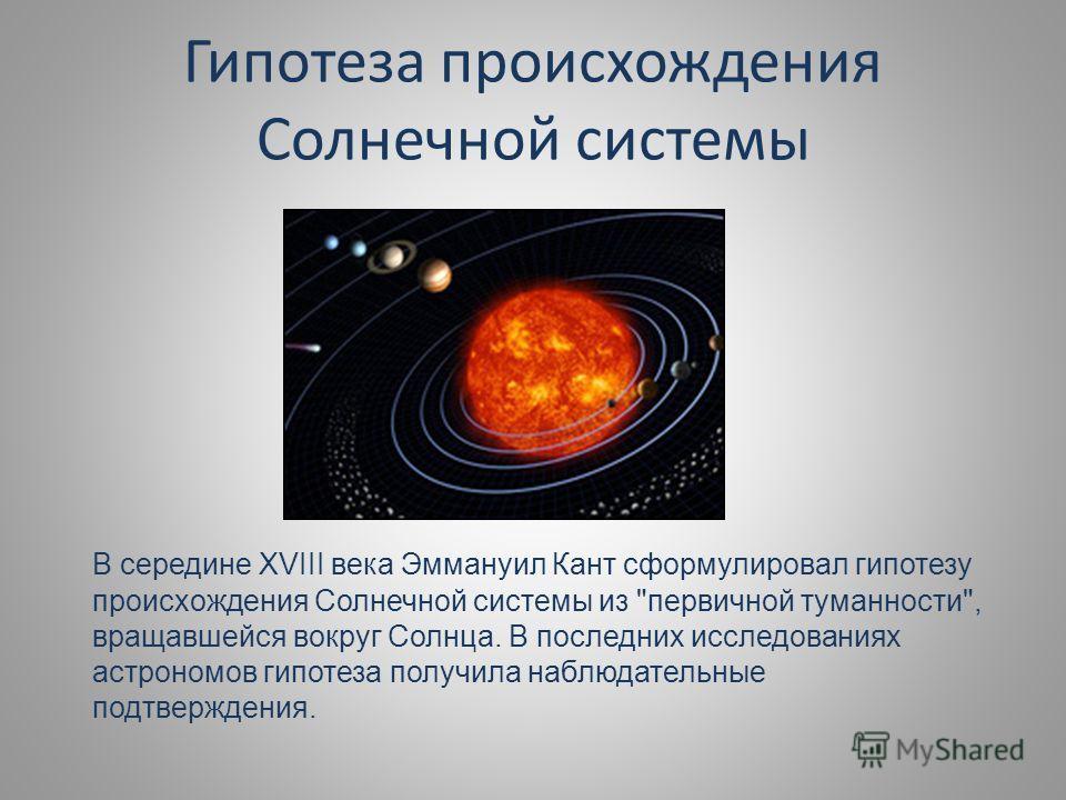 Гипотеза происхождения Солнечной системы В середине XVIII века Эммануил Кант сформулировал гипотезу происхождения Солнечной системы из