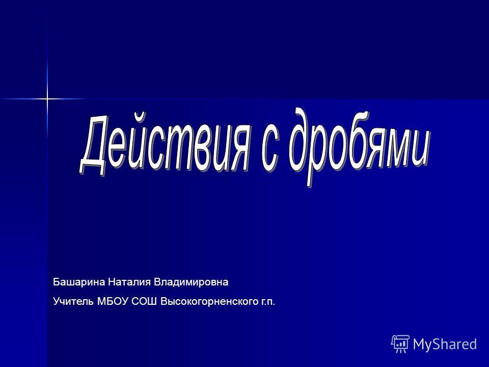 Башарина Наталия Владимировна Учитель МБОУ СОШ Высокогорненского г.п.