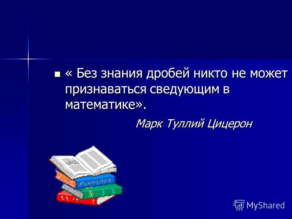 « Без знания дробей никто не может признаваться сведующим в математике». « Без знания дробей никто не может признаваться сведующим в математике». Марк Туллий Цицерон Марк Туллий Цицерон