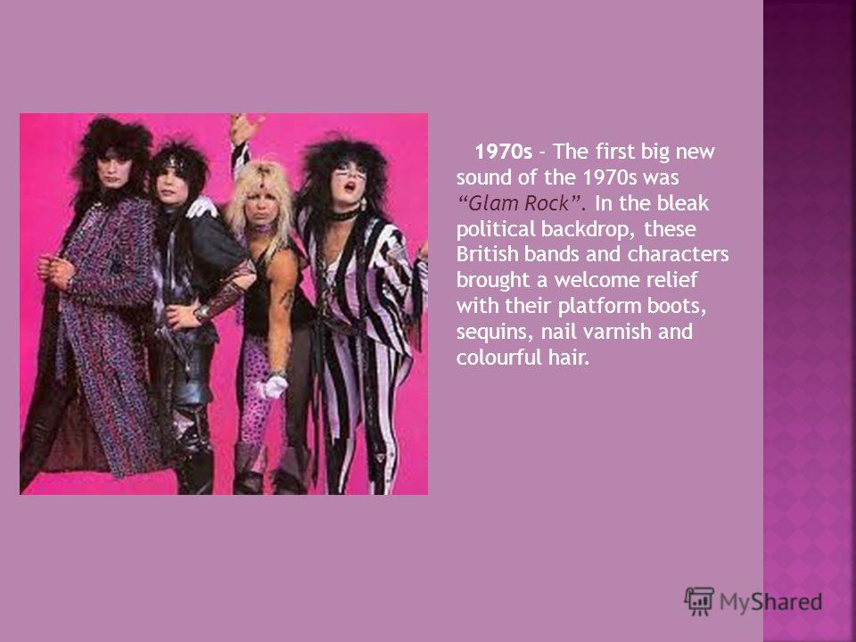 1970s - The first big new sound of the 1970s was Glam Rock. In the bleak political backdrop, these British bands and characters brought a welcome relief with their platform boots, sequins, nail varnish and colourful hair.