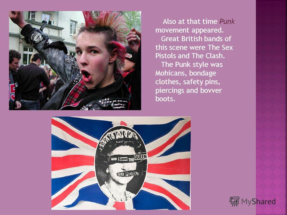 Also at that time Punk movement appeared. Great British bands of this scene were The Sex Pistols and The Clash. The Punk style was Mohicans, bondage clothes, safety pins, piercings and bovver boots.