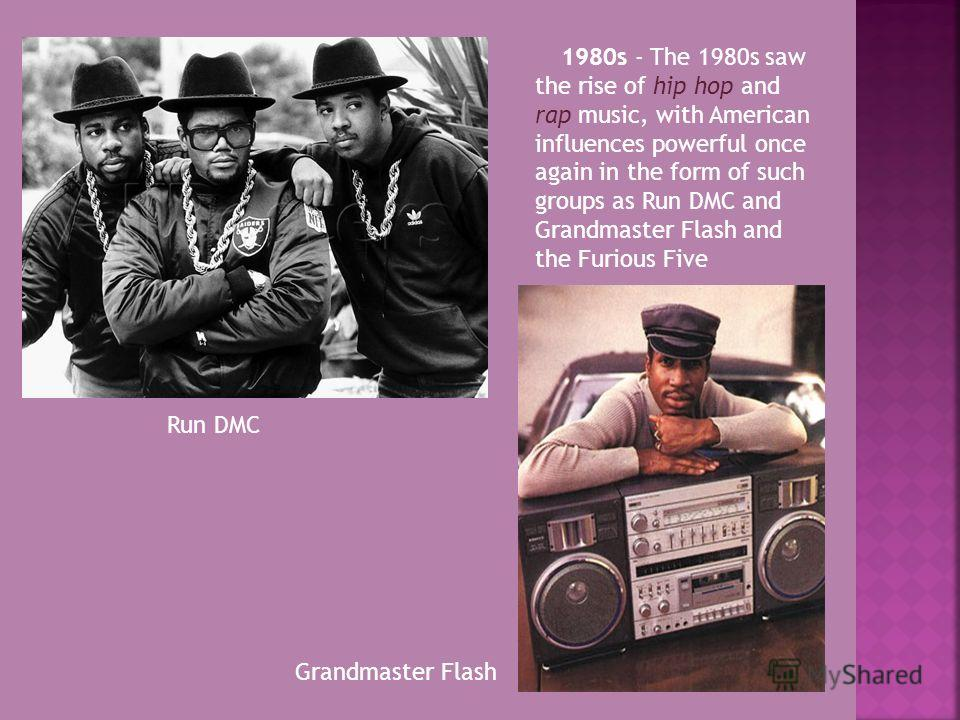1980s - The 1980s saw the rise of hip hop and rap music, with American influences powerful once again in the form of such groups as Run DMC and Grandmaster Flash and the Furious Five Run DMC Grandmaster Flash