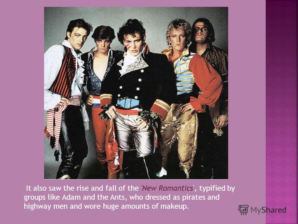 It also saw the rise and fall of the 'New Romantics', typified by groups like Adam and the Ants, who dressed as pirates and highway men and wore huge amounts of makeup.