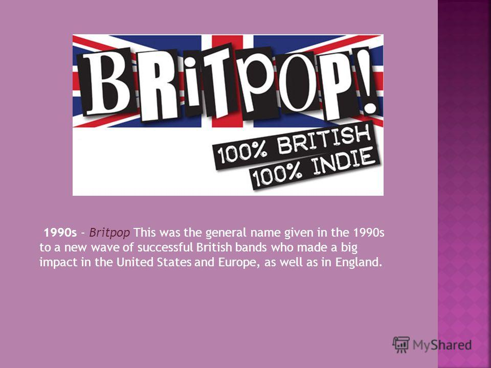 1990s - Britpop This was the general name given in the 1990s to a new wave of successful British bands who made a big impact in the United States and Europe, as well as in England.