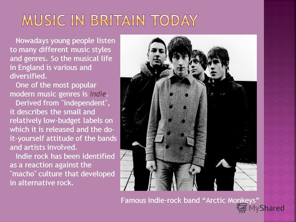 Nowadays young people listen to many different music styles and genres. So the musical life in England is various and diversified. One of the most popular modern music genres is indie. Derived from