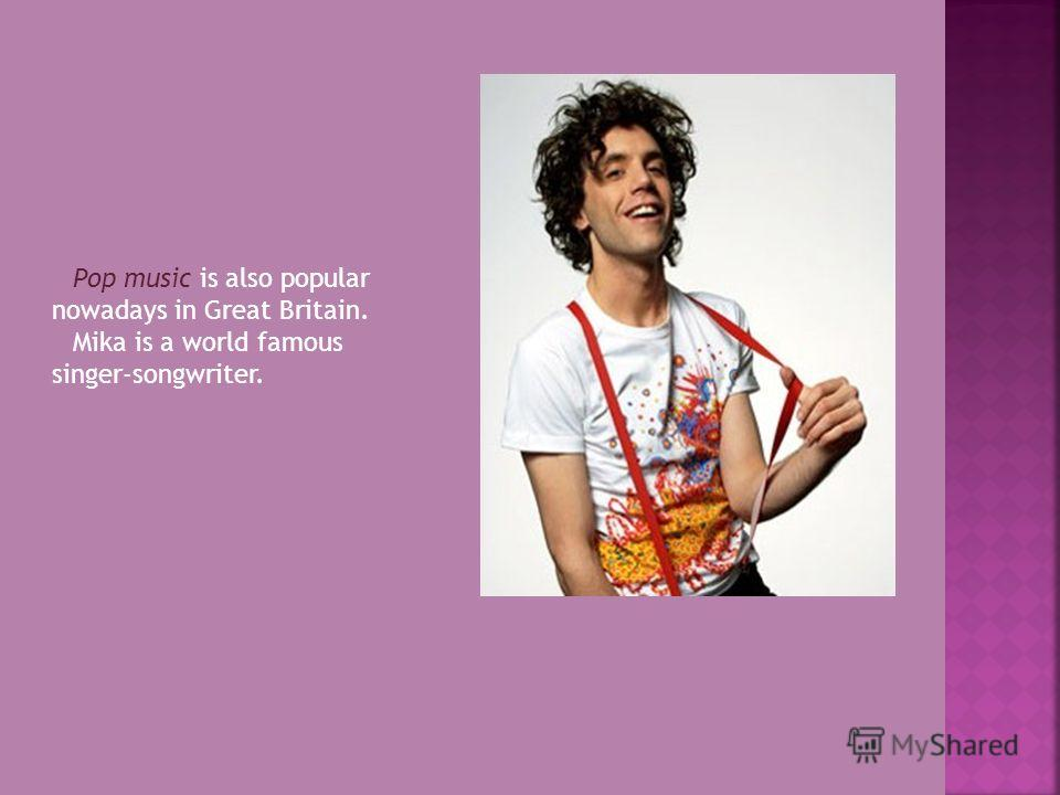 Pop music is also popular nowadays in Great Britain. Mika is a world famous singer-songwriter.