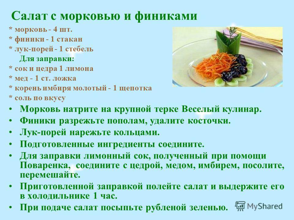 Салат с морковью и финиками * морковь - 4 шт. * финики - 1 стакан * лук-порей - 1 стебель Для заправки: * сок и цедра 1 лимона * мед - 1 ст. ложка * корень имбиря молотый - 1 щепотка * соль по вкусу Морковь натрите на крупной терке Веселый кулинар. Ф