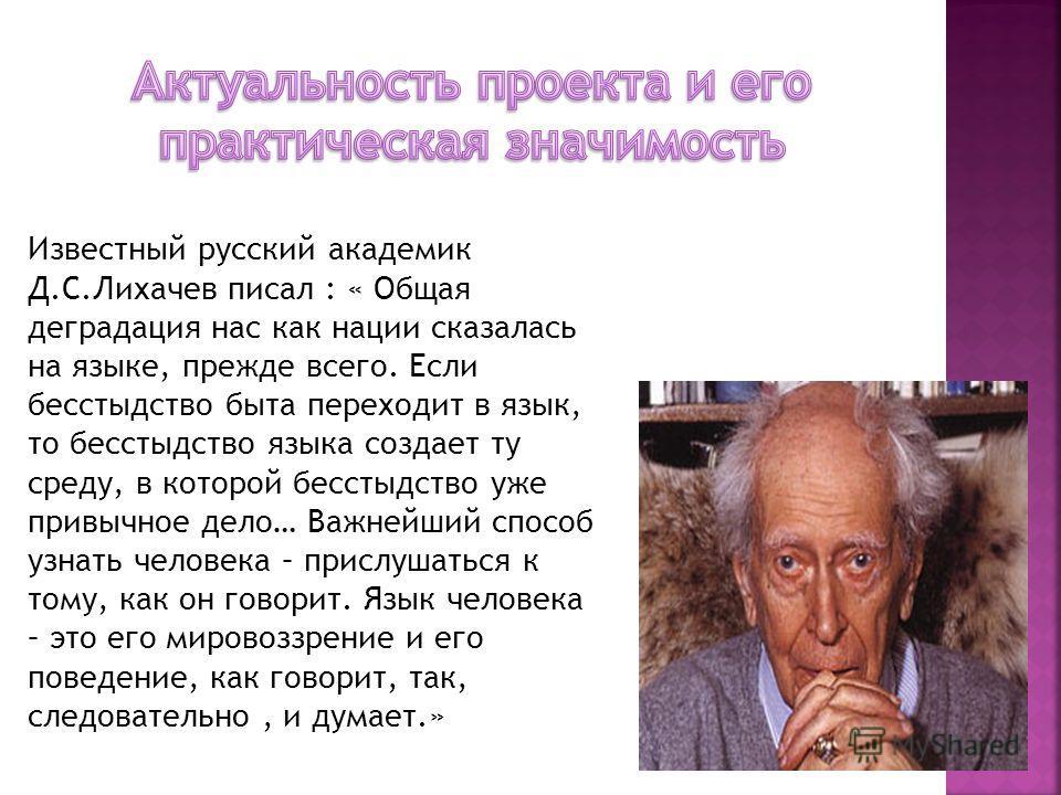 Известный русский академик Д.С.Лихачев писал : « Общая деградация нас как нации сказалась на языке, прежде всего. Если бесстыдство быта переходит в язык, то бесстыдство языка создает ту среду, в которой бесстыдство уже привычное дело… Важнейший спосо